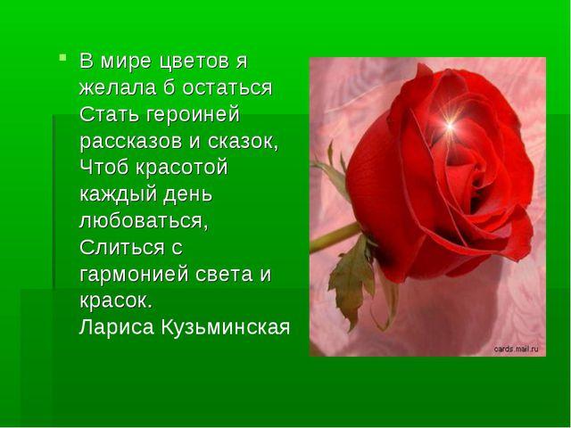 В мире цветов я желала б остаться Стать героиней рассказов и сказок, Чтоб кра...
