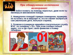 При обнаружении источника возгорания: 1.Не бойся позвать на помощь взрослых,