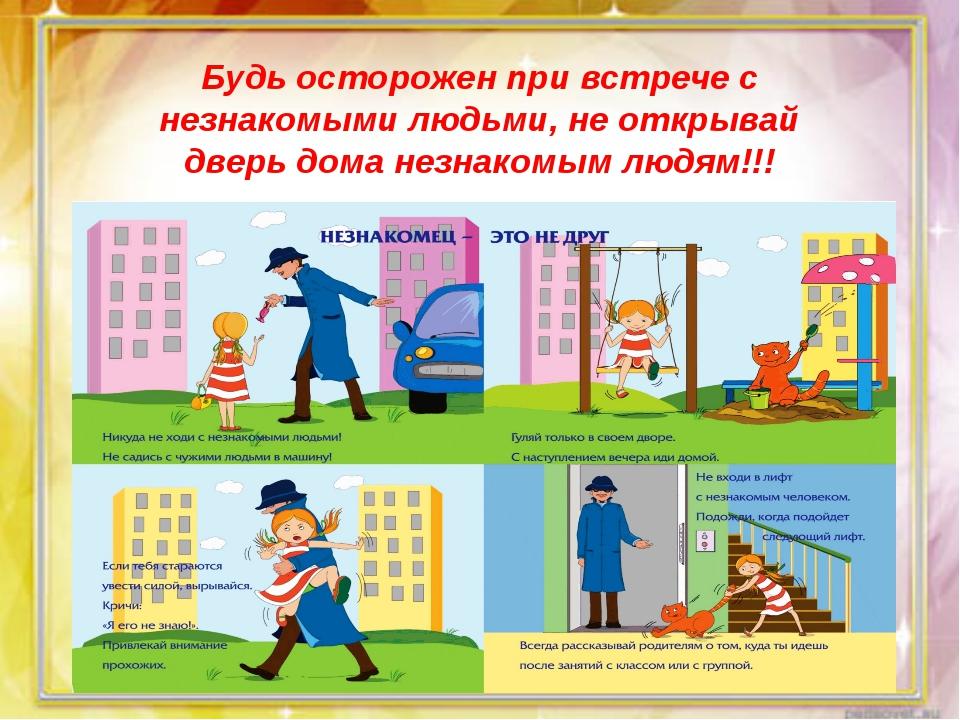 Будь осторожен при встрече с незнакомыми людьми, не открывай дверь дома незн...