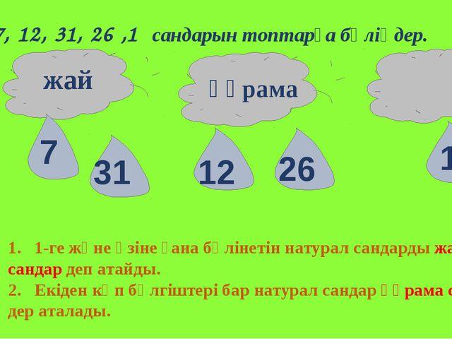 7, 12, 31, 26 ,1 сандарын топтарға бөліңдер. жай құрама 1. 1-ге және өзіне ғ...