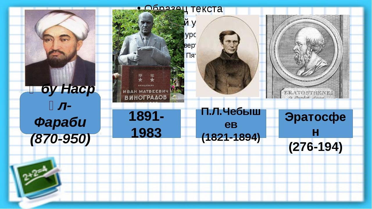 Әбу Наср әл-Фараби (870-950) Эратосфен (276-194) П.Л.Чебышев (1821-1894) 189...