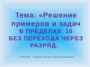 Тема: «Решение примеров и задач В ПРЕДЕЛАХ 16 БЕЗ ПЕРЕХОДА ЧЕРЕЗ РАЗРЯД. УЧИТ