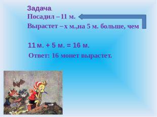 Посадил – Вырастет – Ответ: 11 м. х м., на 5 м. больше, чем 16 монет вырастет