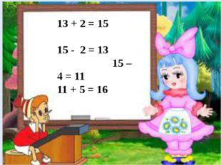 13 + 2 = 15 15 - 2 = 13 15 – 4 = 11 11 + 5 = 16
