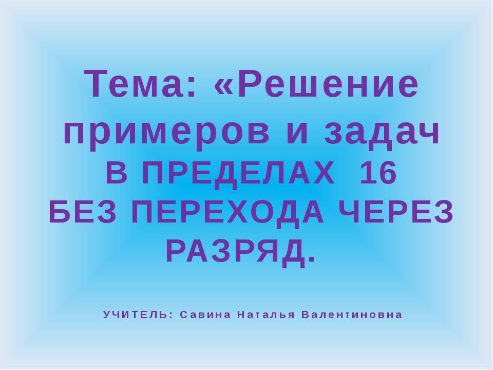 Тема: «Решение примеров и задач В ПРЕДЕЛАХ 16 БЕЗ ПЕРЕХОДА ЧЕРЕЗ РАЗРЯД. УЧИТ...