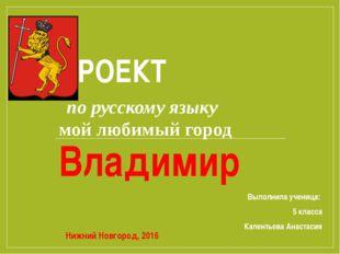ПРОЕКТ по русскому языку мой любимый город Владимир Выполнила ученица: 5 клас