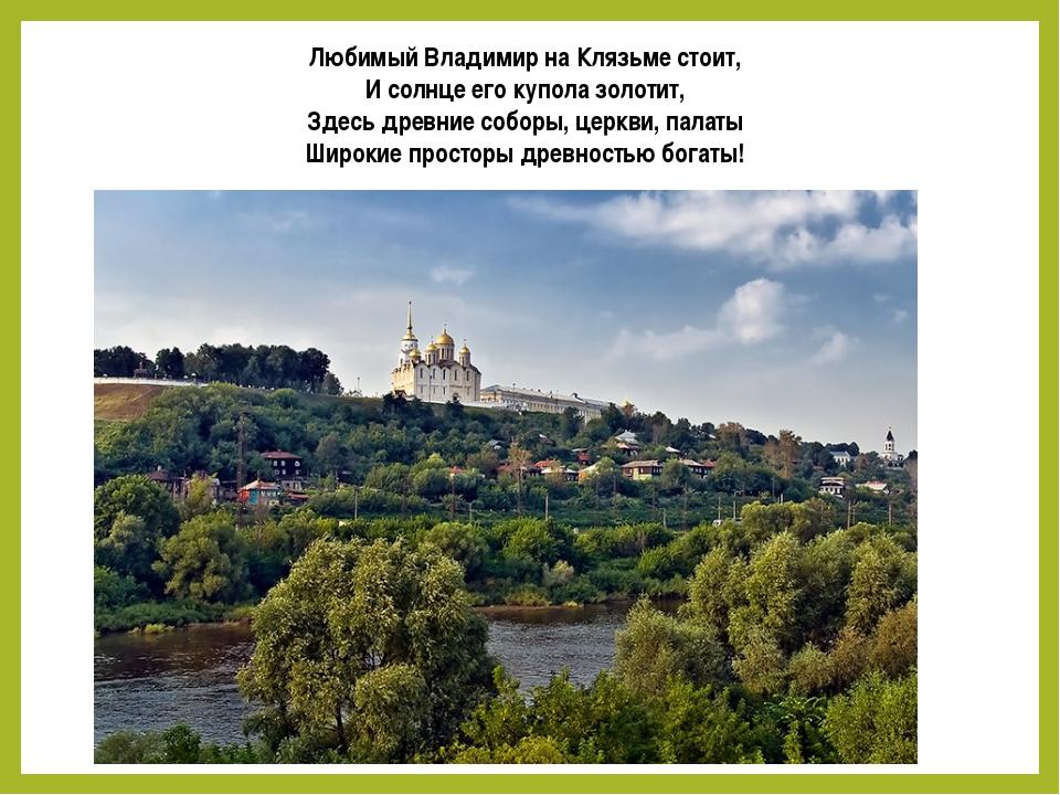Любимый Владимир на Клязьме стоит, И солнце его купола золотит, Здесь древние...