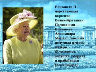 Елизавета II - царствующая королева Великобритании. Полное имя— Елизавета Ал