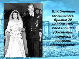 Влюбленные сочетались браком 20 ноября 1947 года и были удостоены титулов ге
