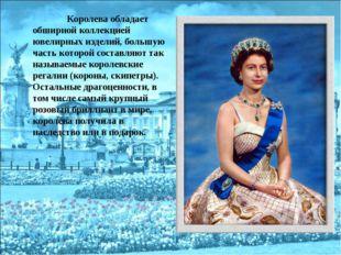 Королева обладает обширной коллекцией ювелирных изделий, большую часть котор