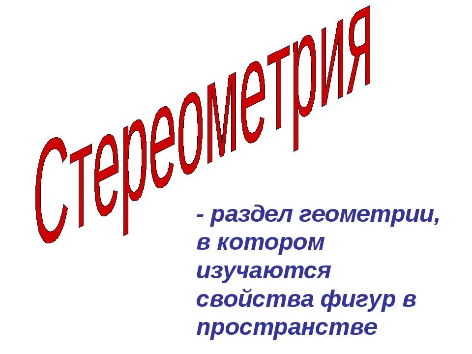 - раздел геометрии, в котором изучаются свойства фигур в пространстве