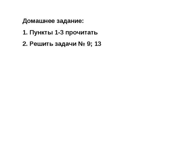 Домашнее задание: Пункты 1-3 прочитать Решить задачи № 9; 13