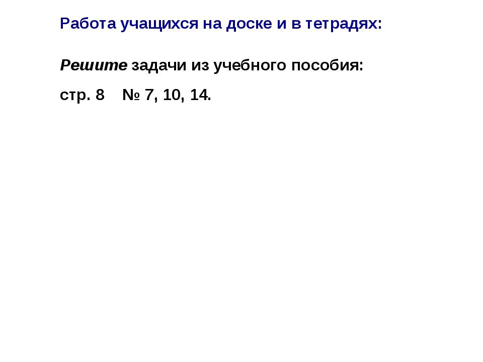 Решите задачи из учебного пособия: стр. 8 № 7, 10, 14. Работа учащихся на дос...