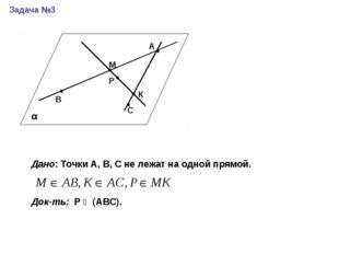 Задача №3 А В М Р С К Дано: Точки А, В, С не лежат на одной прямой. Док-ть: Р