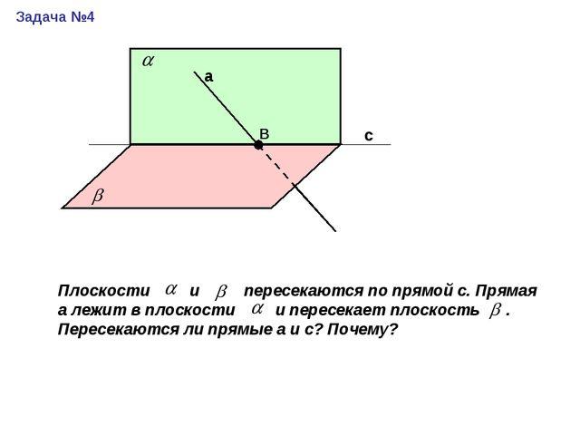 с а В Задача №4 Плоскости и пересекаются по прямой с. Прямая а лежит в плоско...