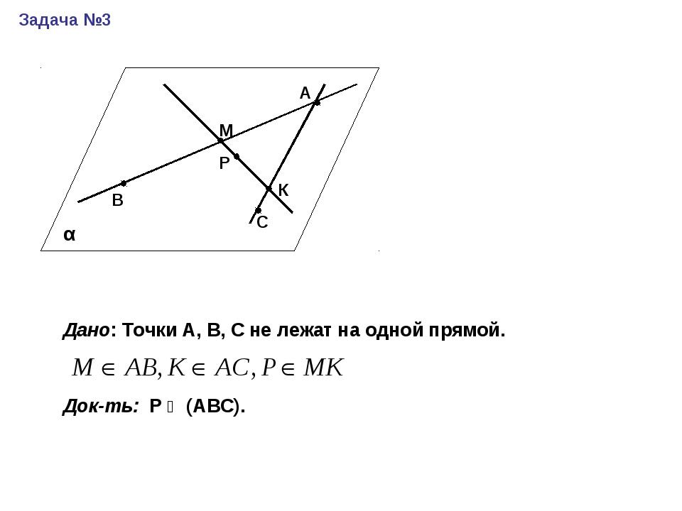 Задача №3 А В М Р С К Дано: Точки А, В, С не лежат на одной прямой. Док-ть: Р...