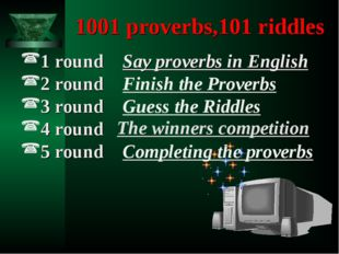 1001 proverbs,101 riddles 1 round Say proverbs in English 2 round Finish th
