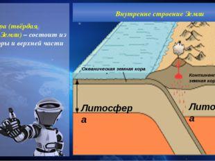Литосфера (твёрдая оболочка Земли) – состоит из земной коры и верхней части