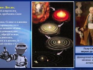 Пьер Симон Лаплас, французский астроном и математик, предложил свою гипотезу