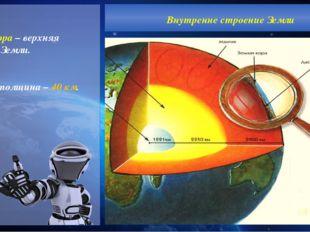 Земная кора – верхняя оболочка Земли. Средняя толщина – 40 км. Внутренне стр