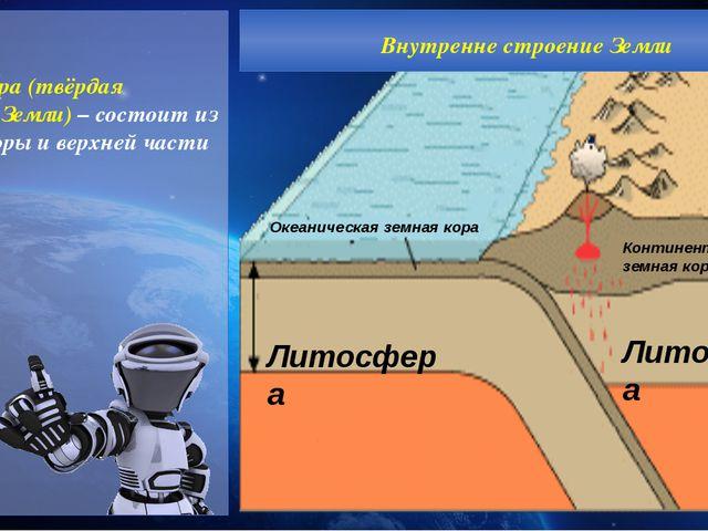 Литосфера (твёрдая оболочка Земли) – состоит из земной коры и верхней части...