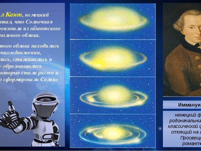 Иммануил Кант, немецкий учёный, считал, что Солнечная система произошла из г...