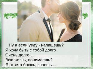 Ну а если уеду - напишешь? Я хочу быть с тобой долго Очень долго… Всю жизнь,