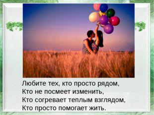 Любите тех, кто просто рядом, Кто не посмеет изменить, Кто согревает теплым