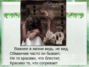 Важнее в жизни ведь, не вид, Обманчив часто он бывает, Не то красиво, что бл