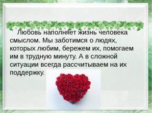 Любовь наполняет жизнь человека смыслом. Мы заботимся о людях, которых любим