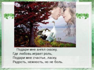 Подари мне ангел сказку, Где любовь играет роль, Подари мне счастье, ласку,