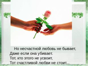 Но несчастной любовь не бывает, Даже если она убивает. Тот, кто этого не усв