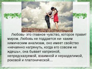 Любовь- это главное чувство, которое правит миром.Любовьне поддается ни- к