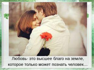 Любовь- это высшее благо на земле, которое только может познать человек…