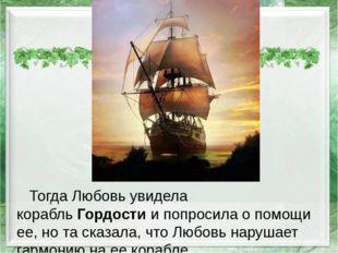 Тогда Любовь увидела корабльГордостии попросила о помощи ее, но та сказала