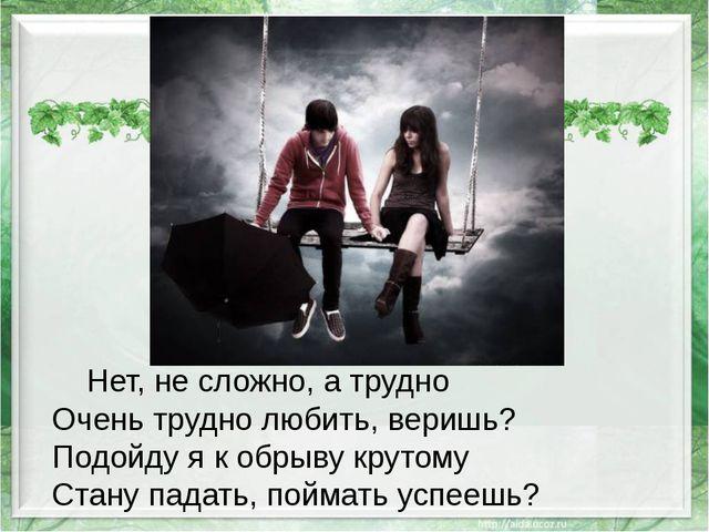 Нет, не сложно, а трудно Очень трудно любить, веришь? Подойду я к обрыву кру...