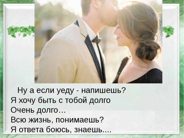 Ну а если уеду - напишешь? Я хочу быть с тобой долго Очень долго… Всю жизнь,...