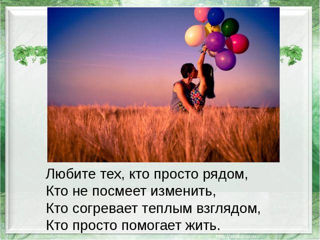Любите тех, кто просто рядом, Кто не посмеет изменить, Кто согревает теплым...