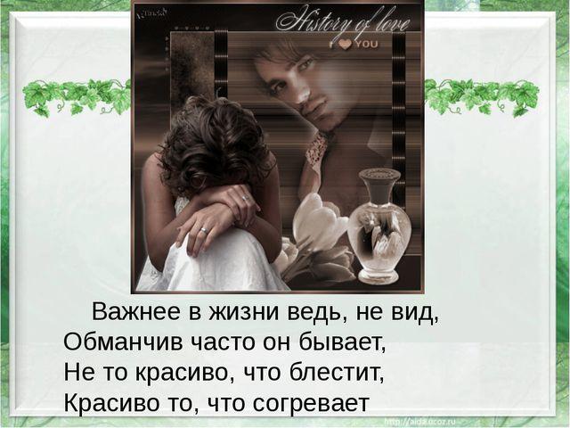 Важнее в жизни ведь, не вид, Обманчив часто он бывает, Не то красиво, что бл...