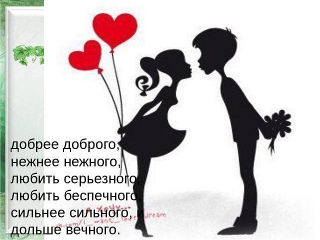 добрее доброго, нежнее нежного, любить серьезного, любить беспечного, сильне...