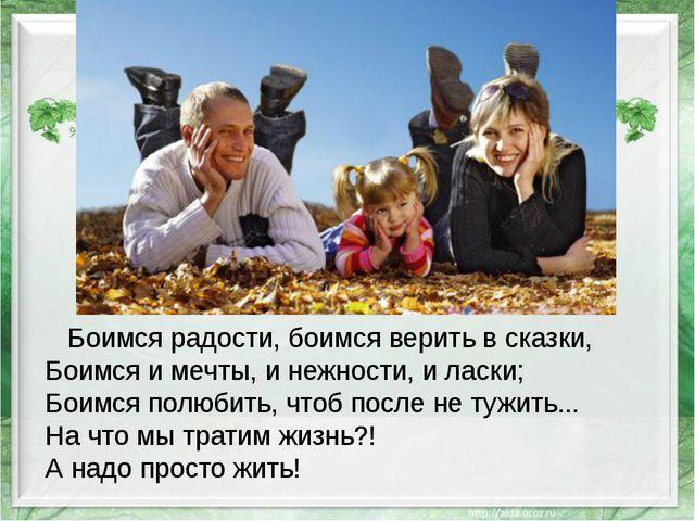 Боимся радости, боимся верить в сказки, Боимся и мечты, и нежности, и ласки;...