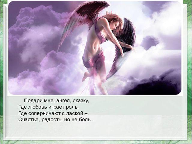 Подари мне, ангел, сказку, Где любовь играет роль, Где соперничают с лаской...