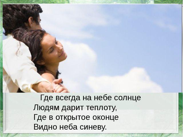Где всегда на небе солнце Людям дарит теплоту, Где в открытое оконце Видно н...