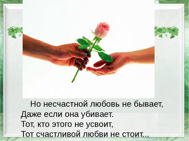 Но несчастной любовь не бывает, Даже если она убивает. Тот, кто этого не усв...