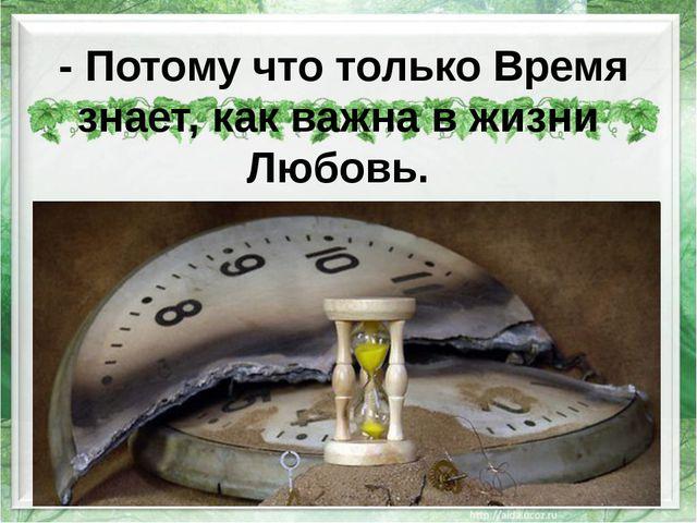 -Потому что только Время знает, как важна в жизни Любовь.