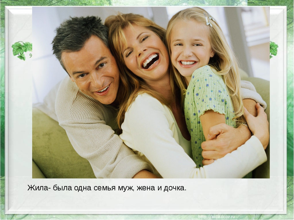 Жила- была одна семья муж, жена и дочка.