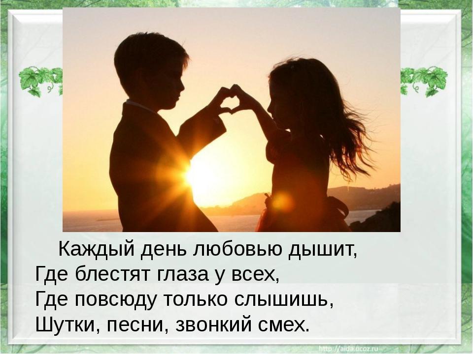Каждый день любовью дышит, Где блестят глаза у всех, Где повсюду только слыш...