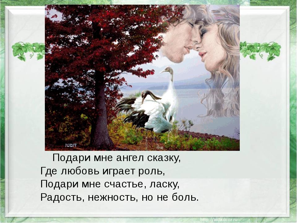 Подари мне ангел сказку, Где любовь играет роль, Подари мне счастье, ласку,...