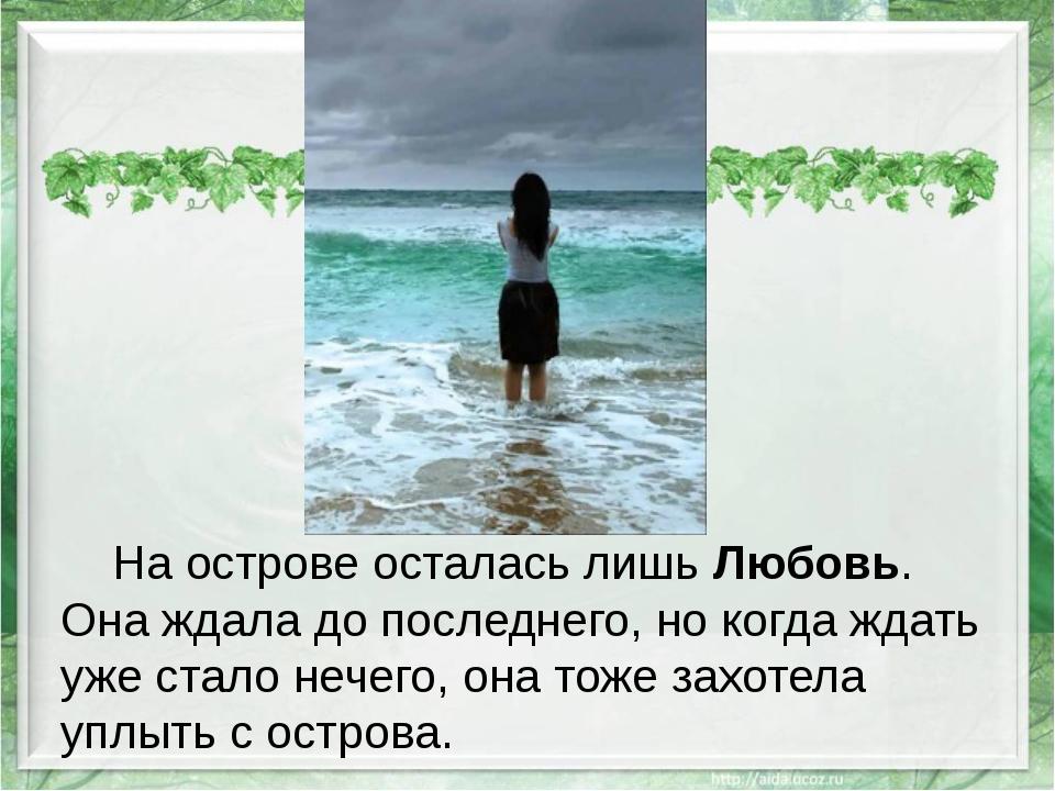На острове осталась лишьЛюбовь. Она ждала до последнего, но когда ждать уже...