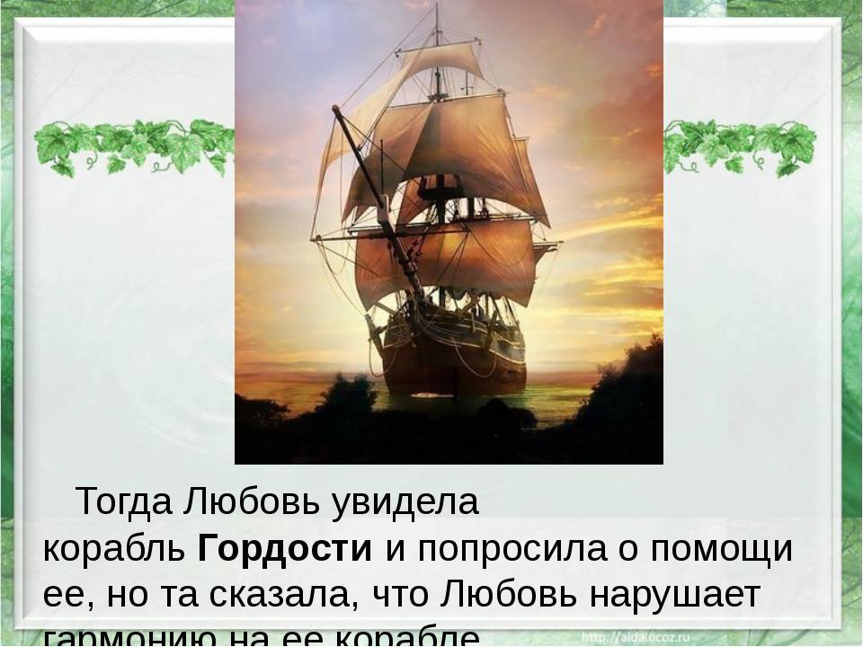 Тогда Любовь увидела корабльГордостии попросила о помощи ее, но та сказала...